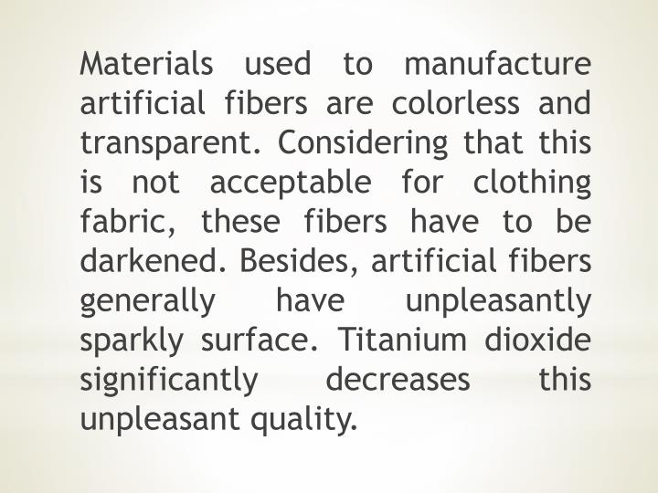 Materials used to manufacture artificial fibers are colorless and transparent. Considering that this is not acceptable for clothing fabric, these fibers have to be darkened. Besides, artificial fibers generally have unpleasantly sparkly surface. Titanium dioxide significantly decreases this unpleasant quality.