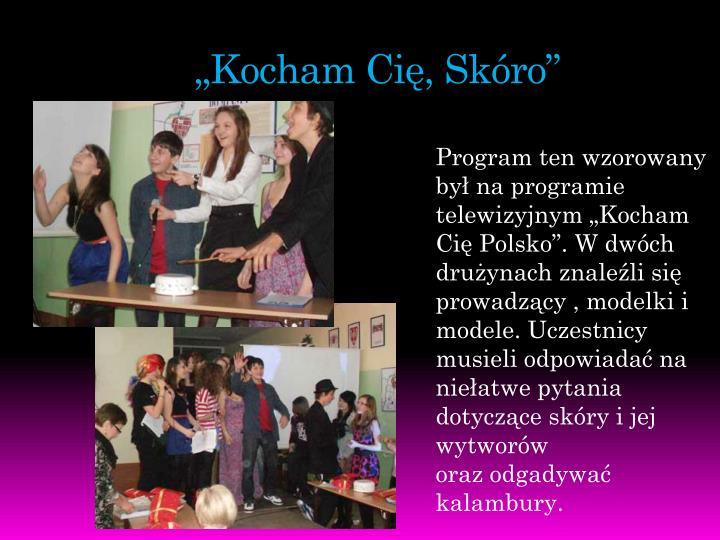 """Program ten wzorowany był na programie telewizyjnym """"Kocham Cię Polsko"""". W dwóch drużynach znaleźli się prowadzący , modelki i modele. Uczestnicy musieli odpowiadać na niełatwe pytania dotyczące skóry i jej wytworów"""