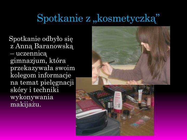 Spotkanie odbyło się z Anną Baranowską – uczennicą gimnazjum, która przekazywała swoim kolegom informacje na temat pielęgnacji skóry i techniki wykonywania makijażu.