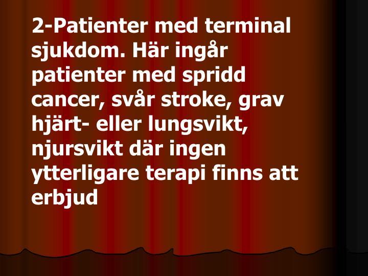 2-Patienter med terminal sjukdom. Här ingår patienter med spridd cancer, svår stroke, grav hjärt- eller lungsvikt, njursvikt där ingen ytterligare terapi finns att erbjud