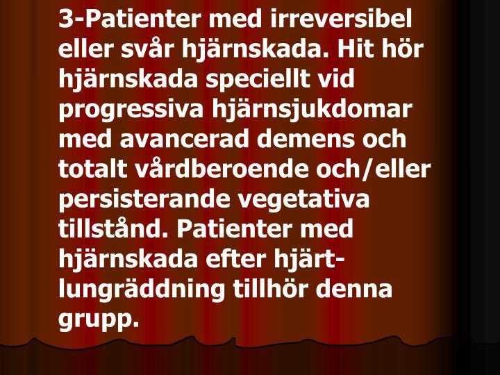 3-Patienter med irreversibel eller svår hjärnskada. Hit hör hjärnskada speciellt vid progressiva hjärnsjukdomar med avancerad demens och totalt vårdberoende och/eller persisterande vegetativa tillstånd. Patienter med hjärnskada efter hjärt-lungräddning tillhör denna grupp.
