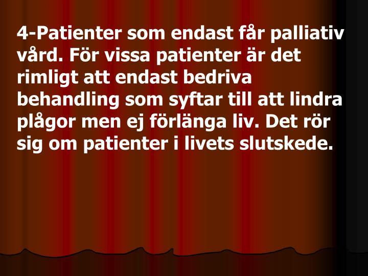 4-Patienter som endast får palliativ vård. För vissa patienter är det rimligt att endast bedriva behandling som syftar till att lindra plågor men ej förlänga liv. Det rör sig om patienter i livets slutskede.