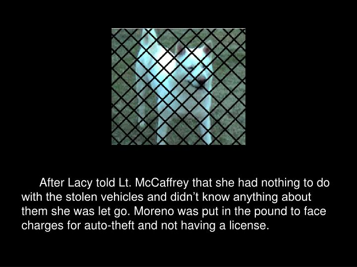After Lacy told Lt. McCaffrey that she had nothing to do with the stolen vehicles and didn't know anything about them she was let go. Moreno was put in the pound to face charges for auto-theft and not having a license.