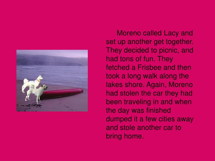 Moreno called Lacy and set up another get together. They decided to picnic, and had tons of fun. They fetched a Frisbee and then took a long walk along the lakes shore. Again, Moreno had stolen the car they had been traveling in and when the day was finished dumped it a few cities away and stole another car to bring home.