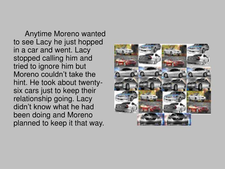 Anytime Moreno wanted to see Lacy he just hopped in a car and went. Lacy stopped calling him and tried to ignore him but Moreno couldn't take the hint. He took about twenty-six cars just to keep their relationship going. Lacy didn't know what he had been doing and Moreno planned to keep it that way.