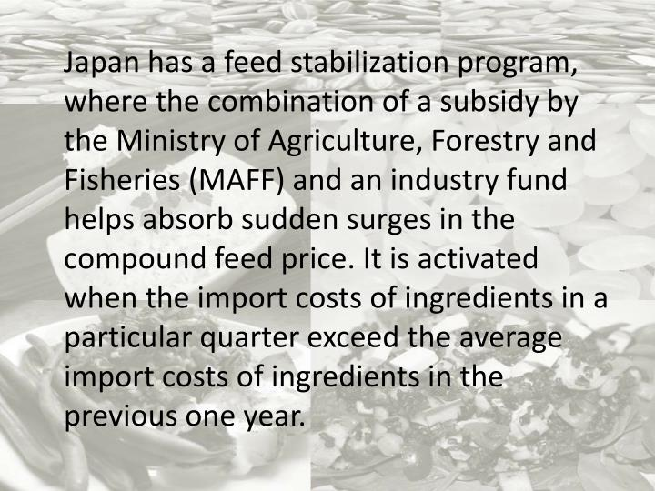 Japan has a feed stabilization program, where the combination of a subsidy by the Ministry of Agriculture, Forestry and Fisheries (MAFF) and an industry fund helps absorb sudden surges in the compound feed price. It is activated when the import costs of ingredients in a particular quarter exceed the average import costs of ingredients in the previous one year.
