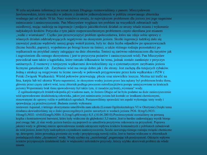 W celu uzyskania informacji na temat Jeziora Długiego rozmawialiśmy z panem: Mieczysławem Jawłonowskim, który mieszka w jednym z domków jednorodzinnych w pobliżu omawianego zbiornika wodnego już od około 70 lat. Nasz rozmówca uważa, że największym problemem dla jeziora jest jego nagminne zaśmiecanie i zanieczyszczenie. Pan Mieczysław wygłasza ten problem na wszystkich zebraniach rady osiedlowej, mając nadzieję na ingerencje i podjęcie jakichkolwiek działań ze strony władz miasta i wykonanie radykalnych kroków. Potyczka z tym jakże rozpowszechnionym problemem często określana jest mianem ,,walki z wiatrakami''. Ciężko jest przezwyciężyć problem społeczeństwa, które nie zdaje sobie sprawy z własnych działań oddziaływujących negatywnie na ekosystem jeziora. Skutki ingerencji ludzkiej dało się zauważyć podczas wędrówki naszej grupy wokół jeziora, były to: duża liczba odpadków po spacerowiczach (liczne butelki, papiery), wypełnione po brzegi kosze na śmieci, a także różnego rodzaju pozostałości po wędkarzach na przykład zanęty zalegające na dnie zbiornika. Śmieci są zarówno odstraszaczem dla turystów jak i zagrożeniem dla samego ekosystemu ( jest to przyczyna pożarów i zanieczyszczeń wód). Pan Mieczysław powiedział nam także o kąpielisku, które istniało kilkanaście lat temu, jednak zostało zamknięte z przyczyn sanitarnych. Z rozmowy z tutejszymi wędkarzami dowiedzieliśmy się o systematycznym zarybianiu jeziora licznymi gatunkami ryb.  Zarybianie wód ma swoje dobre jak i złe strony. Jest zachętą dla tutejszych rybaków.  Jedną z atrakcji są rozgrywane tu liczne zawody w połowach przygotowane przez koła wędkarskie i PZW ( Polski Związek Wędkarski). Wśród połowów przeważają: płocie oraz niewielkie leszcze. Można też trafić na lina, karpia lub też okonia