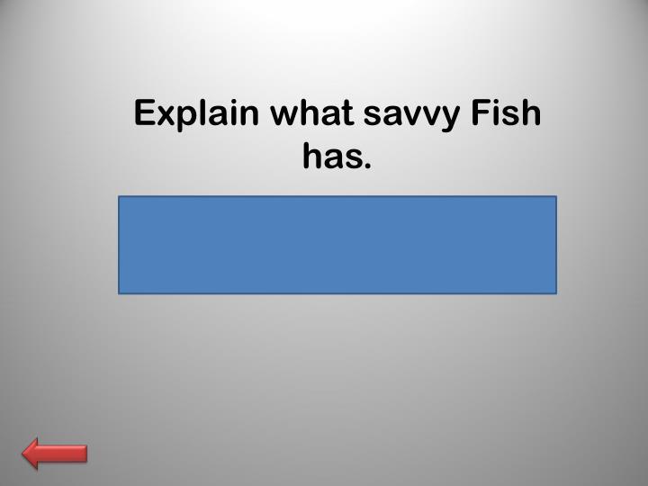 Explain what savvy Fish has.