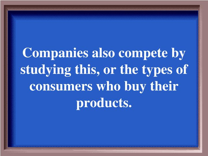 Companies also compete by studying this, or the types of consumers who buy their products.