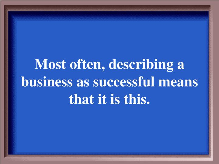 Most often, describing a business as successful means that it is this.