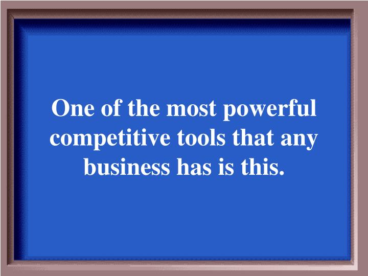 One of the most powerful competitive tools that any business has is this.