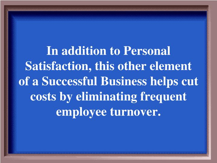 In addition to Personal Satisfaction, this other element of a Successful Business helps cut costs by eliminating frequent employee turnover.