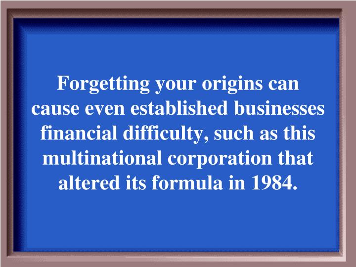 Forgetting your origins can cause even established businesses financial difficulty, such as this multinational corporation that altered its formula in 1984.