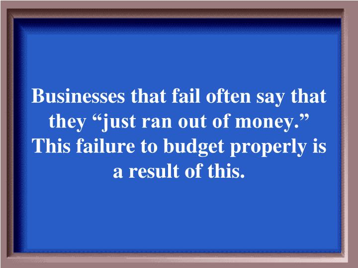 "Businesses that fail often say that they ""just ran out of money."" This failure to budget properly is a result of this."