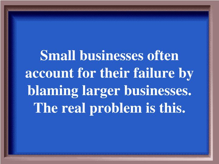 Small businesses often account for their failure by blaming larger businesses. The real problem is this.