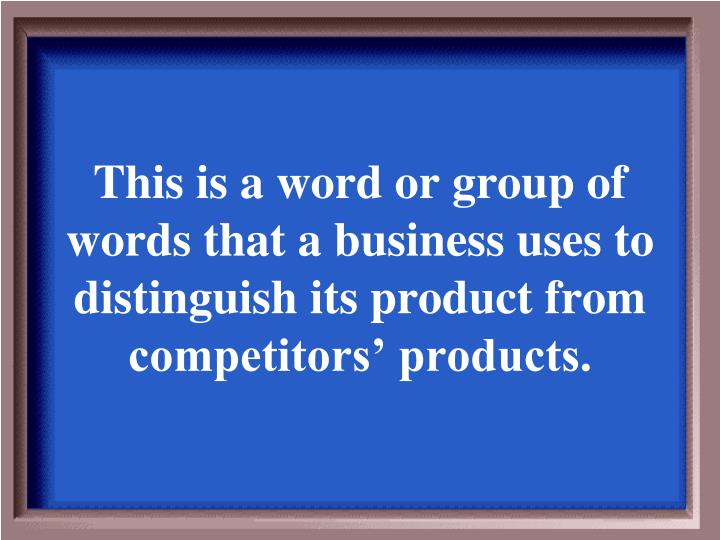 This is a word or group of words that a business uses to distinguish its product from competitors' products.