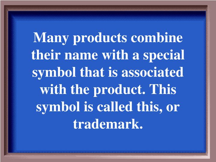 Many products combine their name with a special symbol that is associated with the product. This symbol is called this, or trademark.