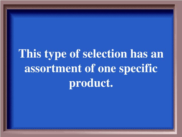 This type of selection has an assortment of one specific product.
