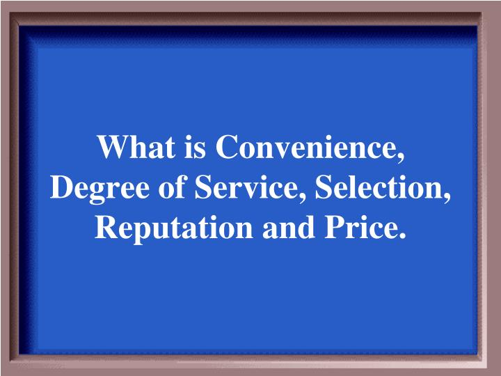 What is Convenience, Degree of Service, Selection, Reputation and Price.