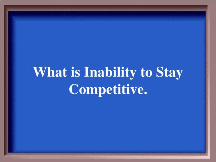 What is Inability to Stay Competitive.