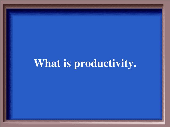 What is productivity.