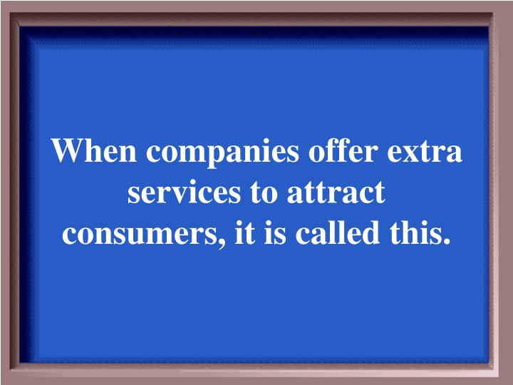 When companies offer extra services to attract consumers, it is called this.