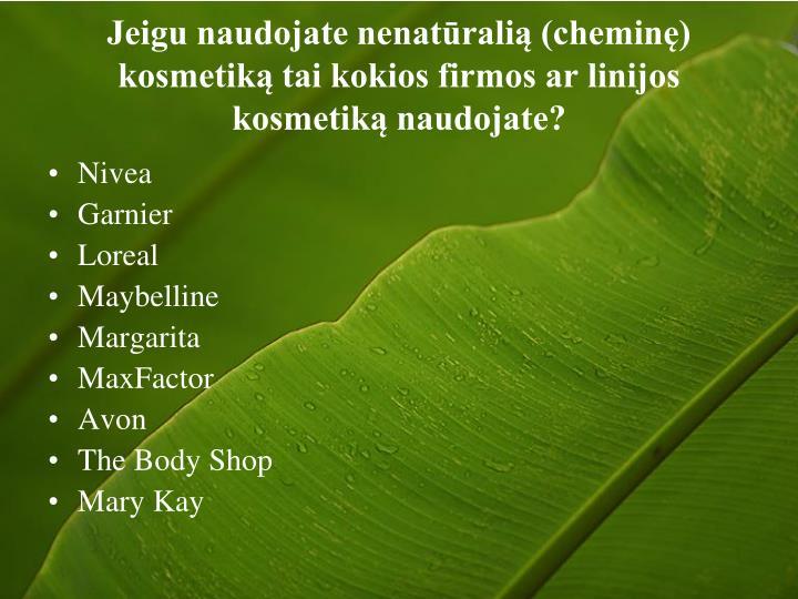 Jeigu naudojate nenatūralią (cheminę) kosmetiką tai kokios firmos ar linijos