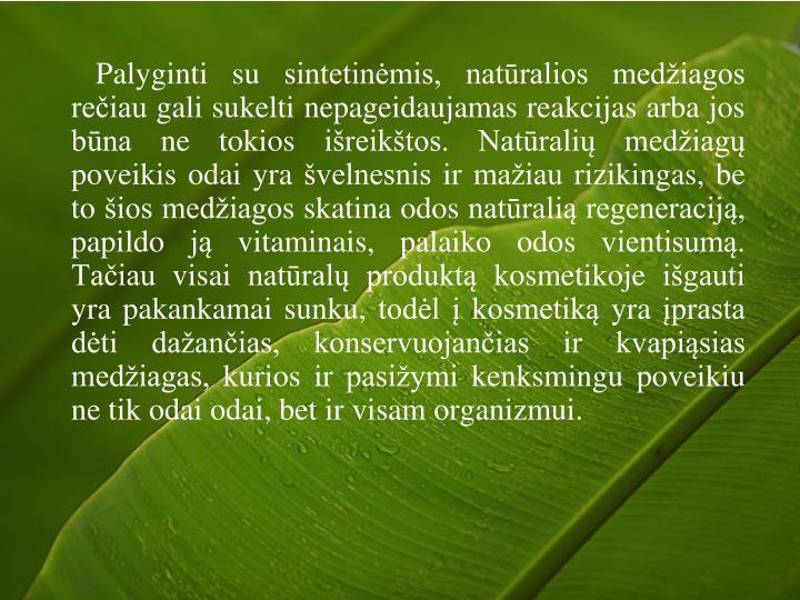 Palyginti su sintetinėmis, natūralios medžiagos rečiau gali sukelti nepageidaujamas reakcijas arba jos būna ne tokios išreikštos. Natūralių medžiagų poveikis odai yra švelnesnis ir mažiau rizikingas, be to šios medžiagos skatina odos natūralią regeneraciją, papildo ją vitaminais, palaiko odos vientisumą. Tačiau visai natūralų produktą kosmetikoje išgauti yra pakankamai sunku, todėl į kosmetiką yra įprasta dėti dažančias, konservuojančias ir kvapiąsias medžiagas, kurios ir pasižymi kenksmingu poveikiu ne tik odai odai, bet ir visam organizmui.