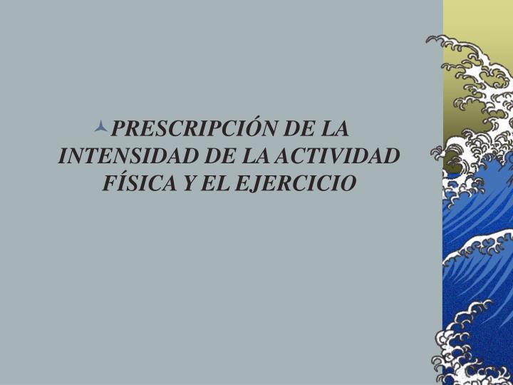 PRESCRIPCIÓN DE LA INTENSIDAD DE LA ACTIVIDAD FÍSICA Y EL EJERCICIO