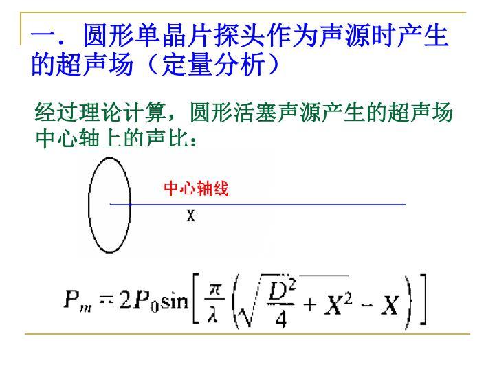 一.圆形单晶片探头作为声源时产生  的超声场(定量分析)