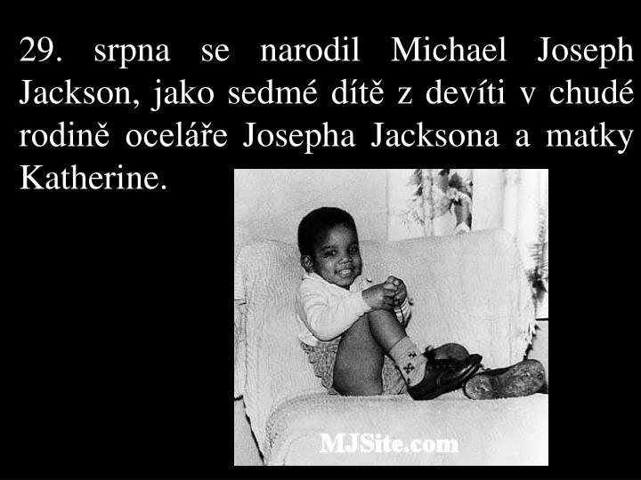 29. srpna se narodil Michael Joseph Jackson, jako sedmé dítě z devíti v chudé rodině oceláře Josepha Jacksona a matky Katherine.