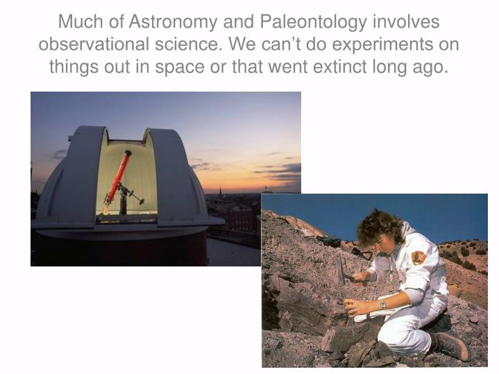 Much of Astronomy and Paleontology involves observational science. We can't do experiments on things out in space or that went extinct long ago.