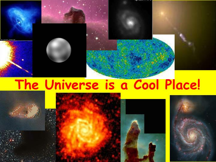 The Universe is a Cool Place!