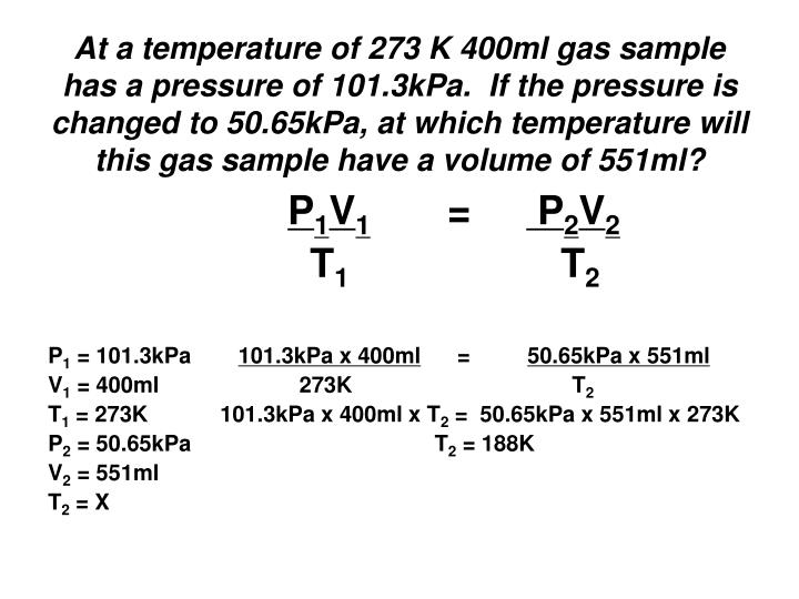 At a temperature of 273 K 400ml gas sample has a pressure of 101.3kPa.  If the pressure is changed to 50.65kPa, at which temperature will this gas sample have a volume of 551ml?