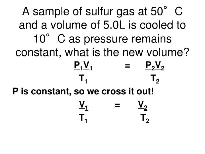 A sample of sulfur gas at 50°C and a volume of 5.0L is cooled to 10°C as pressure remains constant, what is the new volume?