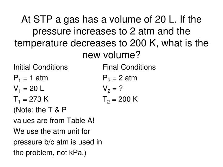 At STP a gas has a volume of 20 L. If the pressure increases to 2 atm and the temperature decreases to 200 K, what is the