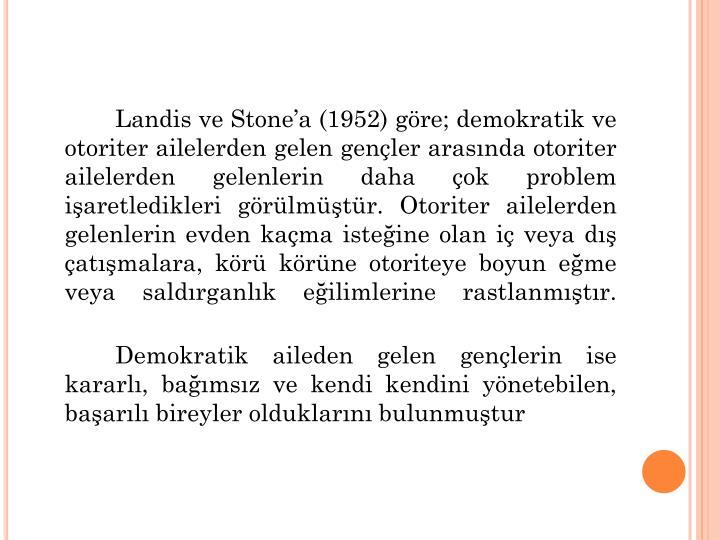 Landis ve Stonea (1952) gre; demokratik ve otoriter ailelerden gelen genler arasnda otoriter ailelerden gelenlerin daha ok problem iaretledikleri grlmtr. Otoriter ailelerden gelenlerin evden kama isteine olan i veya d atmalara, kr krne otoriteye boyun eme veya saldrganlk eilimlerine rastlanmtr.