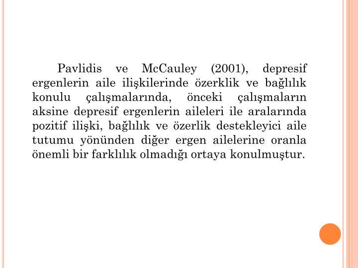 Pavlidis ve McCauley (2001), depresif ergenlerin aile ilikilerinde zerklik ve ballk konulu almalarnda, nceki almalarn aksine depresif ergenlerin aileleri ile aralarnda pozitif iliki, ballk ve zerlik destekleyici aile tutumu ynnden dier ergen ailelerine oranla nemli bir farkllk olmad ortaya konulmutur.