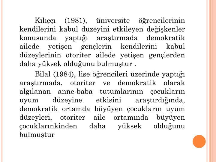 Kl (1981), niversite rencilerinin kendilerini kabul dzeyini etkileyen deikenler konusunda yapt aratrmada demokratik ailede yetien genlerin kendilerini kabul dzeylerinin otoriter ailede yetien genlerden daha yksek olduunu bulmutur .