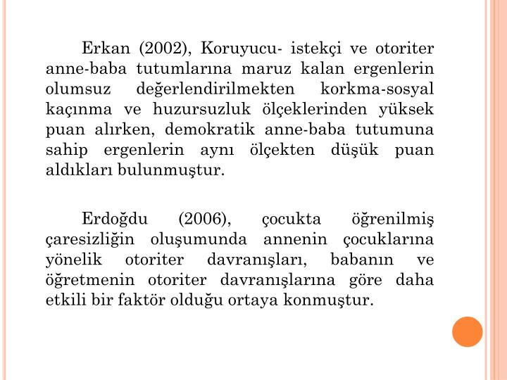 Erkan (2002), Koruyucu- isteki ve otoriter anne-baba tutumlarna maruz kalan ergenlerin olumsuz deerlendirilmekten korkma-sosyal kanma ve huzursuzluk leklerinden yksek puan alrken, demokratik anne-baba tutumuna sahip ergenlerin ayn lekten dk puan aldklar bulunmutur.