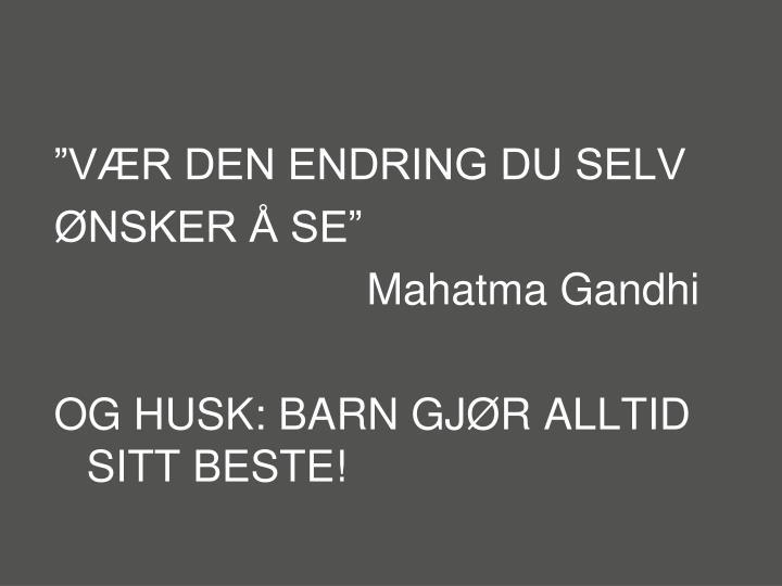 """VÆR DEN ENDRING DU SELV"