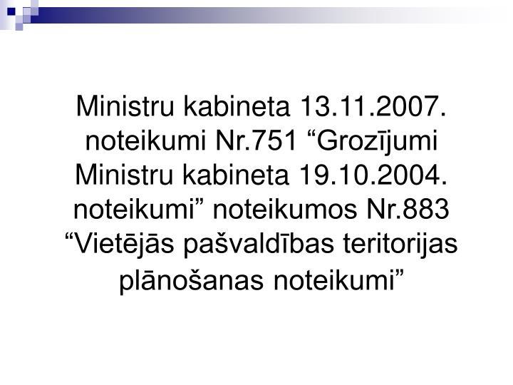 """Ministru kabineta 13.11.2007. noteikumi Nr.751 """"Grozījumi Ministru kabineta 19.10.2004. noteikumi"""" noteikumos Nr.883 """"Vietējās pašvaldības teritorijas plānošanas"""