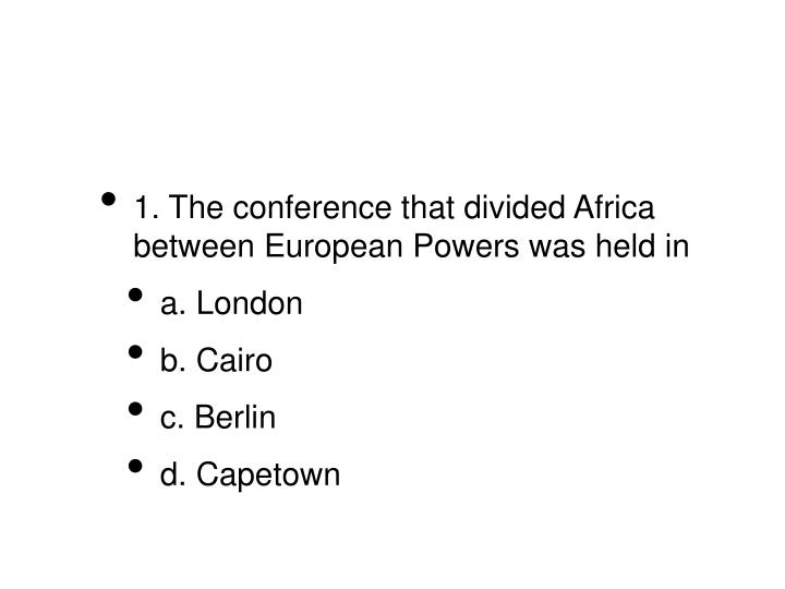 1. The conference that divided Africa between European Powers was held in
