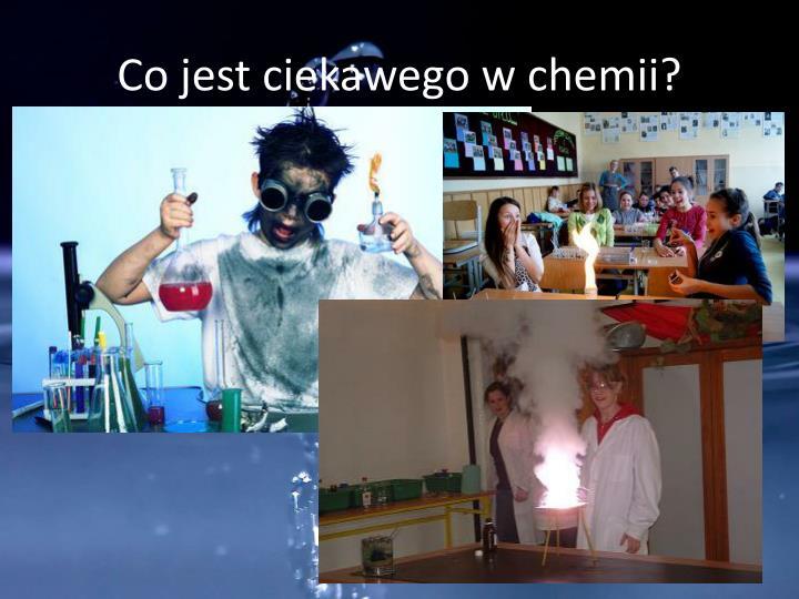 Co jest ciekawego w chemii?