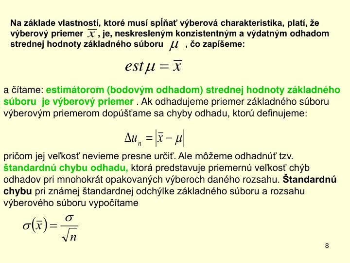 Na základe vlastností, ktoré musí spĺňať výberová charakteristika, platí, že výberový priemer      , je, neskresleným konzistentným avýdatným odhadom strednej hodnoty základného súboru         , čo