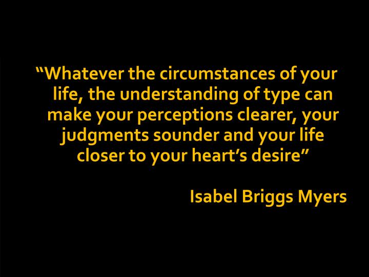 """""""Whatever the circumstances of your life, the understanding of type can make your perceptions clearer, your judgments sounder and your life closer to your heart's desire"""""""