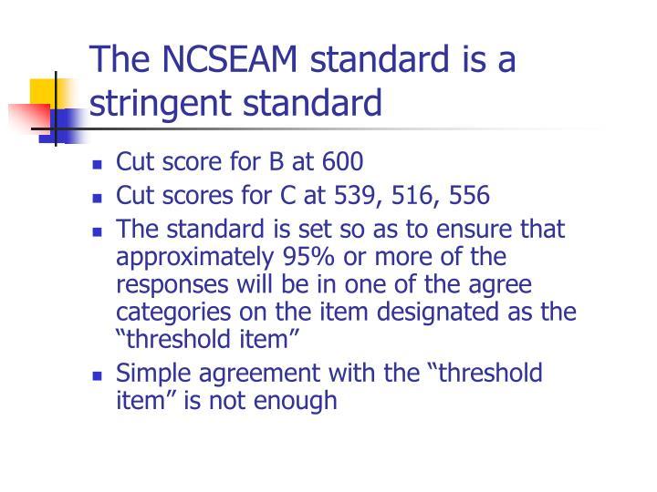 The NCSEAM standard is a stringent standard