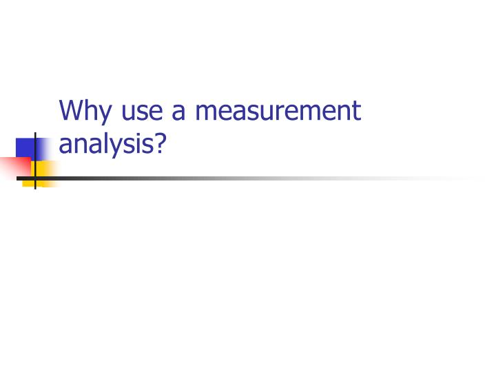 Why use a measurement analysis?