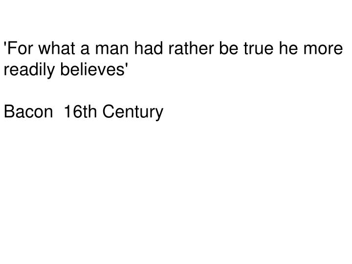 'For what a man had rather be true he more readily believes'