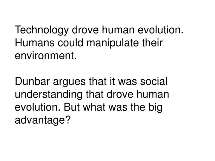 Technology drove human evolution.